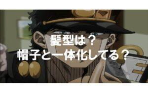 空条承太郎の髪型はどうなっている?帽子と一体化している?